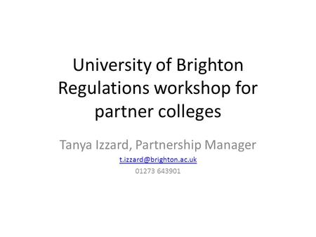 University of Brighton Regulations workshop for partner colleges Tanya Izzard, Partnership Manager 01273 643901.
