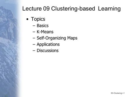 09 -1 Lecture 09 Clustering-based Learning Topics –Basics –K-Means –Self-Organizing Maps –Applications –Discussions.