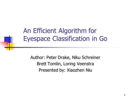 1 An Efficient Algorithm for Eyespace Classification in Go Author: Peter Drake, Niku Schreiner Brett Tomlin, Loring Veenstra Presented by: Xiaozhen Niu.