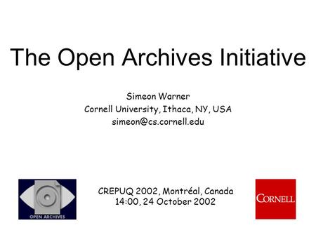 The Open Archives Initiative Simeon Warner Cornell University, Ithaca, NY, USA CREPUQ 2002, Montréal, Canada 14:00, 24 October 2002.
