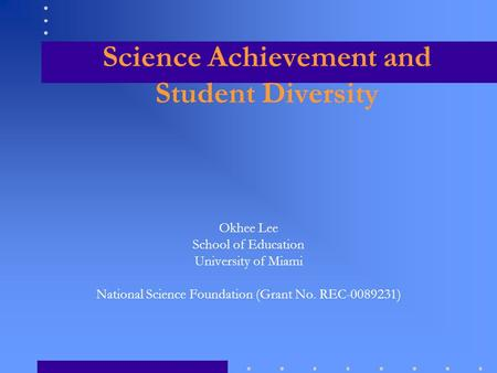 Science Achievement and Student Diversity Okhee Lee School of Education University of Miami National Science Foundation (Grant No. REC-0089231)