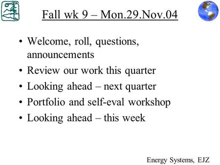 Fall wk 9 – Mon.29.Nov.04 Welcome, roll, questions, announcements Review our work this quarter Looking ahead – next quarter Portfolio and self-eval workshop.