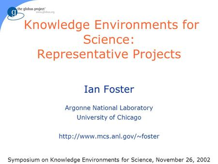 Knowledge Environments for Science: Representative Projects Ian Foster Argonne National Laboratory University of Chicago