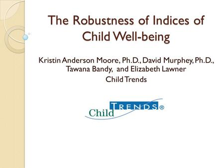 The Robustness of Indices of Child Well-being Kristin Anderson Moore, Ph.D., David Murphey, Ph.D., Tawana Bandy, and Elizabeth Lawner Child Trends.