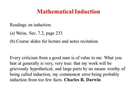 Mathematical Induction Readings on induction. (a) Weiss, Sec. 7.2, page 233 (b) Course slides for lecture and notes recitation. Every criticism from a.