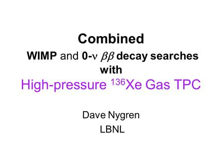 Combined WIMP and 0-  decay searches with High-pressure 136 Xe Gas TPC Dave Nygren LBNL.