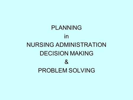 PLANNING in NURSING ADMINISTRATION DECISION MAKING & PROBLEM SOLVING.