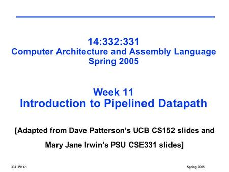 Spring 2005331 W11.1 14:332:331 Computer Architecture and Assembly Language Spring 2005 Week 11 Introduction to Pipelined Datapath [Adapted from Dave Patterson's.