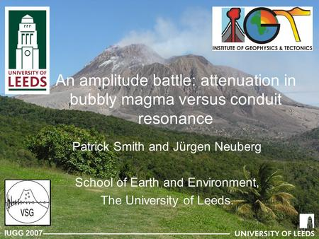 IUGG 2007 An amplitude battle: attenuation in bubbly magma versus conduit resonance Patrick Smith and Jürgen Neuberg School of Earth and Environment, The.