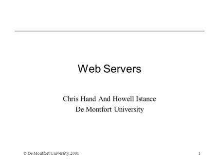 © De Montfort University, 20011 Web Servers Chris Hand And Howell Istance De Montfort University.