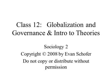 Class 12: Globalization and Governance & Intro to Theories Sociology 2 Copyright © 2008 by Evan Schofer Do not copy or distribute without permission.