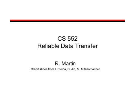 CS 552 Reliable Data Transfer R. Martin Credit slides from I. Stoica, C. Jin, M. Mitzenmacher.