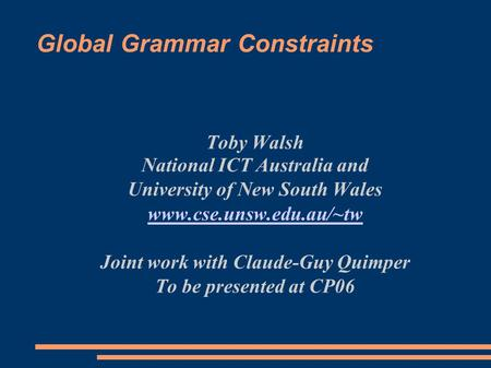 Global Grammar Constraints Toby Walsh National ICT Australia and University of New South Wales www.cse.unsw.edu.au/~tw Joint work with Claude-Guy Quimper.