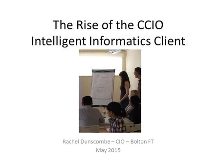 The Rise of the CCIO Intelligent Informatics Client Rachel Dunscombe – CIO – Bolton FT May 2015.
