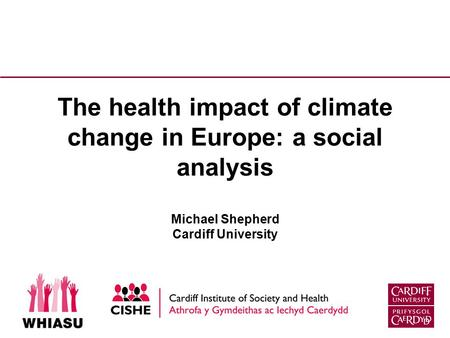 The health impact of climate change in Europe: a social analysis Michael Shepherd Cardiff University.
