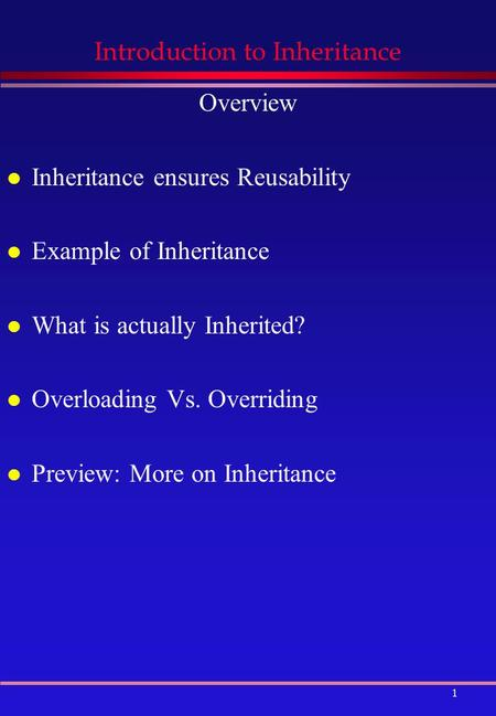 1 Introduction to Inheritance Overview l Inheritance ensures Reusability l Example of Inheritance l What is actually Inherited? l Overloading Vs. Overriding.