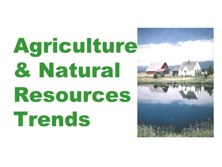 Agriculture & Natural Resources Trends. What factors are causing changes in Agriculture & Natural Resources? Population Growth and Movement Social Change.