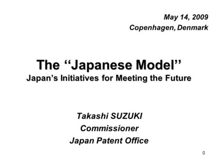 0 The ''Japanese Model'' Japan's Initiatives for Meeting the Future May 14, 2009 Copenhagen, Denmark Takashi SUZUKI Commissioner Japan Patent Office.