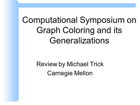 Computational Symposium on Graph Coloring and its Generalizations Review by Michael Trick Carnegie Mellon.