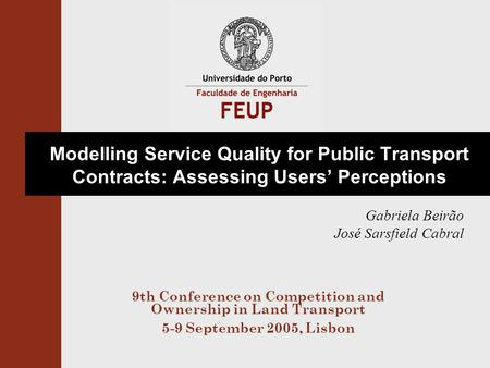 Modelling Service Quality for Public Transport Contracts: Assessing Users' Perceptions Gabriela Beirão José Sarsfield Cabral 9th Conference on Competition.