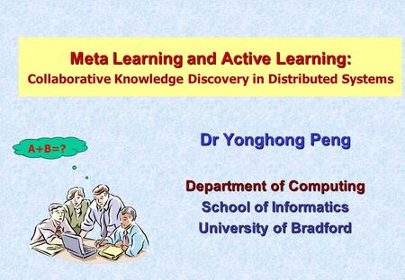 Meta Learning and Active Learning: Meta Learning and Active Learning: Collaborative Knowledge Discovery in Distributed Systems Dr Yonghong Peng Department.