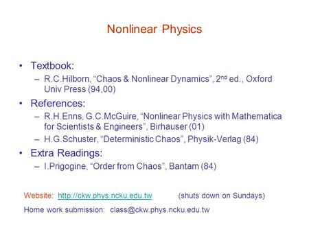 "Nonlinear Physics Textbook: –R.C.Hilborn, ""Chaos & Nonlinear Dynamics"", 2 nd ed., Oxford Univ Press (94,00) References: –R.H.Enns, G.C.McGuire, ""Nonlinear."