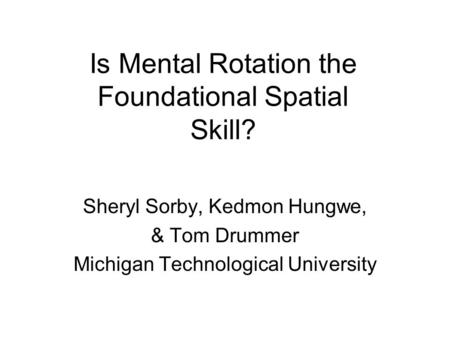 Is Mental Rotation the Foundational Spatial Skill? Sheryl Sorby, Kedmon Hungwe, & Tom Drummer Michigan Technological University.