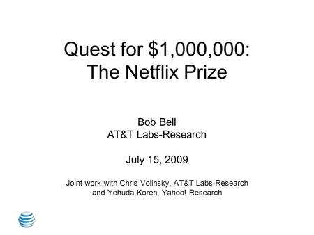 Quest for $1,000,000: The Netflix Prize Bob Bell AT&T Labs-Research July 15, 2009 Joint work with Chris Volinsky, AT&T Labs-Research and Yehuda Koren,