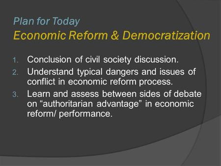 Plan for Today Economic Reform & Democratization 1. Conclusion of civil society discussion. 2. Understand typical dangers and issues of conflict in economic.