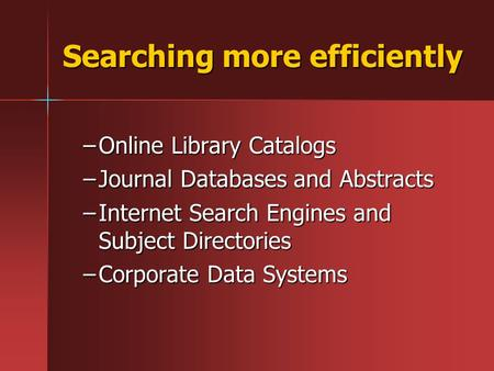 Searching more efficiently –Online Library Catalogs –Journal Databases and Abstracts –Internet Search Engines and Subject Directories –Corporate Data Systems.