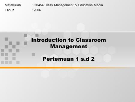 Introduction to Classroom Management Pertemuan 1 s.d 2 Matakuliah: G0454/Class Management & Education Media Tahun: 2006.