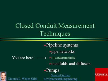 Monroe L. Weber-Shirk S chool of Civil and Environmental Engineering Closed Conduit Measurement Techniques ä Pipeline systems ä pipe networks ä measurements.