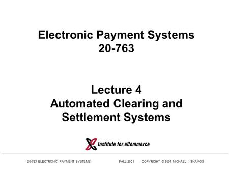 20-763 ELECTRONIC PAYMENT SYSTEMSFALL 2001COPYRIGHT © 2001 MICHAEL I. SHAMOS Electronic Payment Systems 20-763 Lecture 4 Automated Clearing and Settlement.