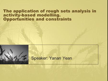 The application of rough sets analysis in activity-based modelling. Opportunities and constraints Speaker: Yanan Yean.