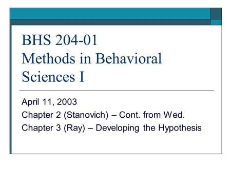 BHS 204-01 Methods in Behavioral Sciences I April 11, 2003 Chapter 2 (Stanovich) – Cont. from Wed. Chapter 3 (Ray) – Developing the Hypothesis.