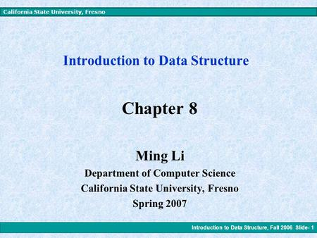 Introduction to Data Structure, Fall 2006 Slide- 1 California State University, Fresno Introduction to Data Structure Chapter 8 Ming Li Department of.