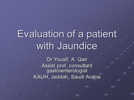 Evaluation of a patient with Jaundice Dr Yousif. A Qari Assist prof. consultant gastroenterologist KAUH, Jeddah, Saudi Arabia.