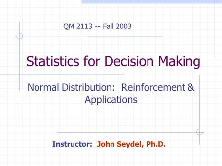 Statistics for Decision Making Normal Distribution: Reinforcement & Applications Instructor: John Seydel, Ph.D. QM 2113 -- Fall 2003.