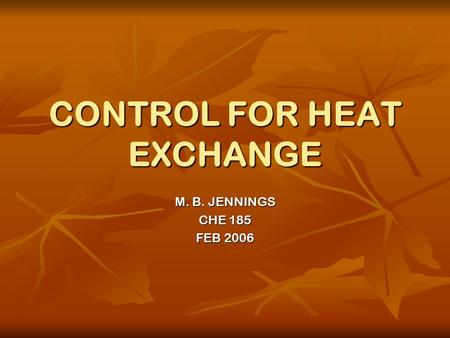 CONTROL FOR HEAT EXCHANGE M. B. JENNINGS CHE 185 FEB 2006.