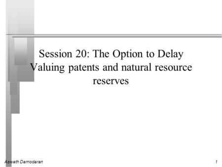 Aswath Damodaran1 Session 20: The Option to Delay Valuing patents and natural resource reserves.