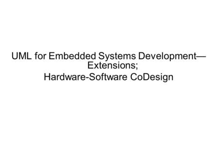UML for Embedded Systems Development— Extensions; Hardware-Software CoDesign.
