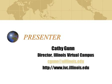 PRESENTER Cathy Gunn Director, Illinois Virtual Campus