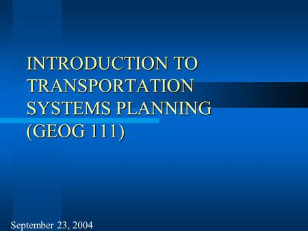INTRODUCTION TO TRANSPORTATION SYSTEMS PLANNING (GEOG 111) September 23, 2004.