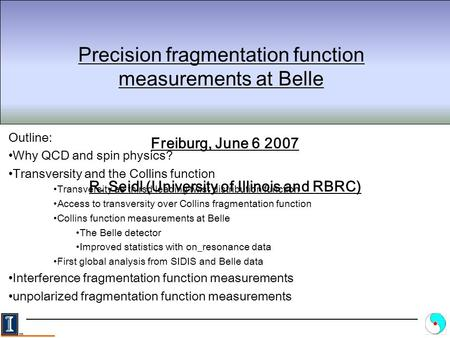 Precision fragmentation function measurements at Belle Freiburg, June 6 2007 R. Seidl (University of Illinois and RBRC) Outline: Why QCD and spin physics?