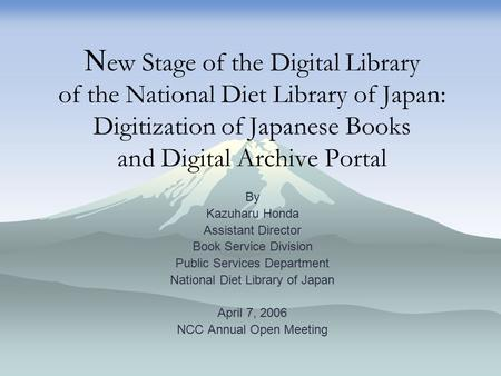 N ew Stage of the Digital Library of the National Diet Library of Japan: Digitization of Japanese Books and Digital Archive Portal By Kazuharu Honda Assistant.