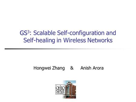 GS 3 GS 3 : Scalable Self-configuration and Self-healing in Wireless Networks Hongwei Zhang & Anish Arora.