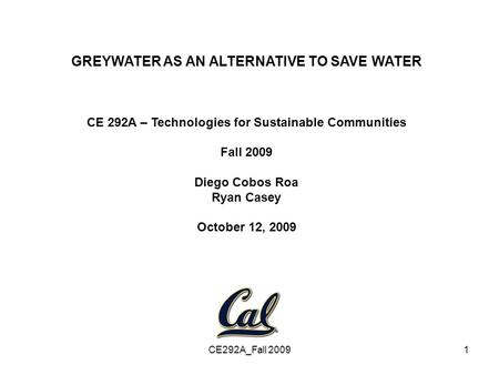 CE292A_Fall 20091 GREYWATER AS AN ALTERNATIVE TO SAVE WATER CE 292A – Technologies for Sustainable Communities Fall 2009 Diego Cobos Roa Ryan Casey October.