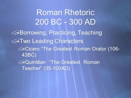 "Roman Rhetoric 200 BC - 300 AD Borrowing, Practicing, Teaching Two Leading Characters Cicero ""The Greatest Roman Orator (106- 43BC) Quintilian ""The."