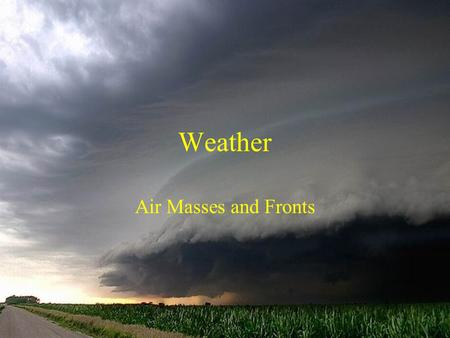Weather Air Masses and Fronts. Air Masses Function of location (arctic – A, polar – P, tropical – T) and surface type (continental – c and maritime –