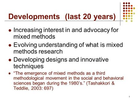 1 Developments (last 20 years) Increasing interest in and advocacy for mixed methods Evolving understanding of what is mixed methods research Developing.